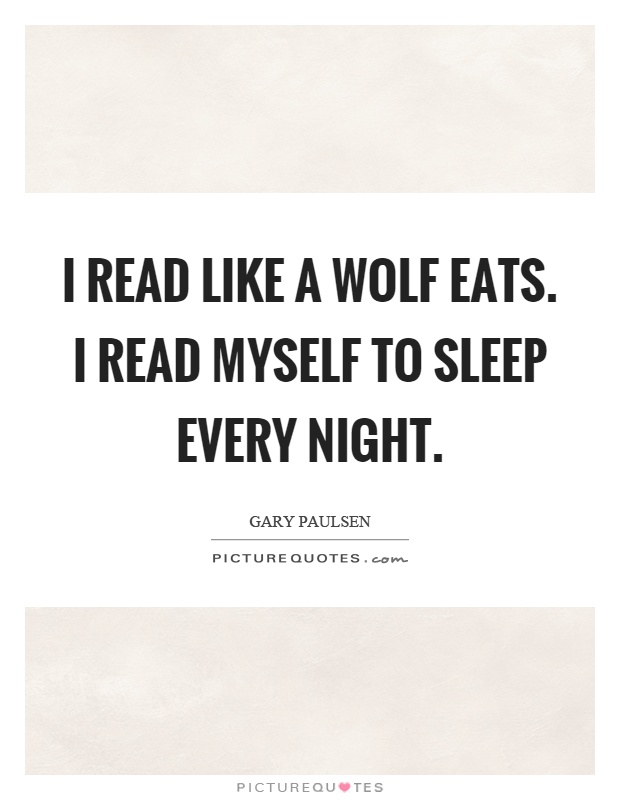 I read like a wolf eats. I read myself to sleep every night Picture Quote #1