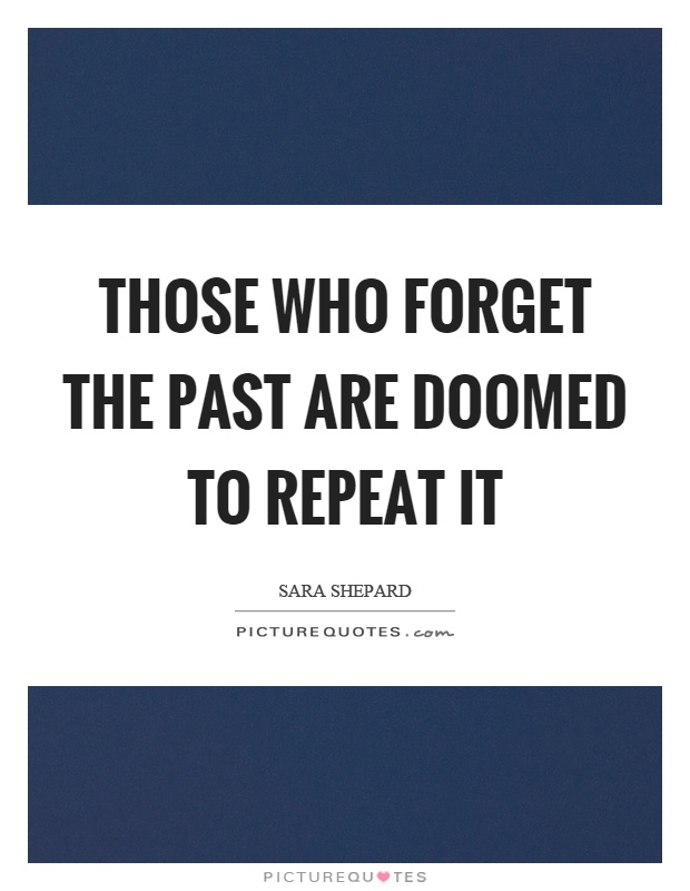 those who forget history are condemned to repeat it essay ♡ lest we forget: those who cannot remember the past are  those who cannot remember the past are condemned to repeat  of those on www history in pictures.