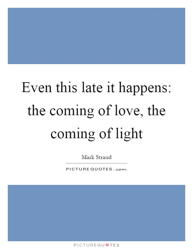 Even this late it happens: the coming of love, the coming of light Picture Quote #1