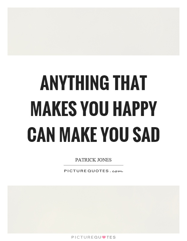 anything that makes you happy can make you sad picture quotes