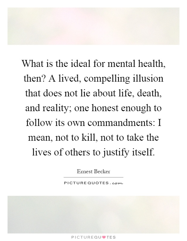 What is the ideal for mental health, then? A lived, compelling illusion that does not lie about life, death, and reality; one honest enough to follow its own commandments: I mean, not to kill, not to take the lives of others to justify itself Picture Quote #1
