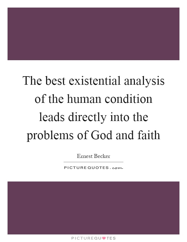 The best existential analysis of the human condition leads directly into the problems of God and faith Picture Quote #1