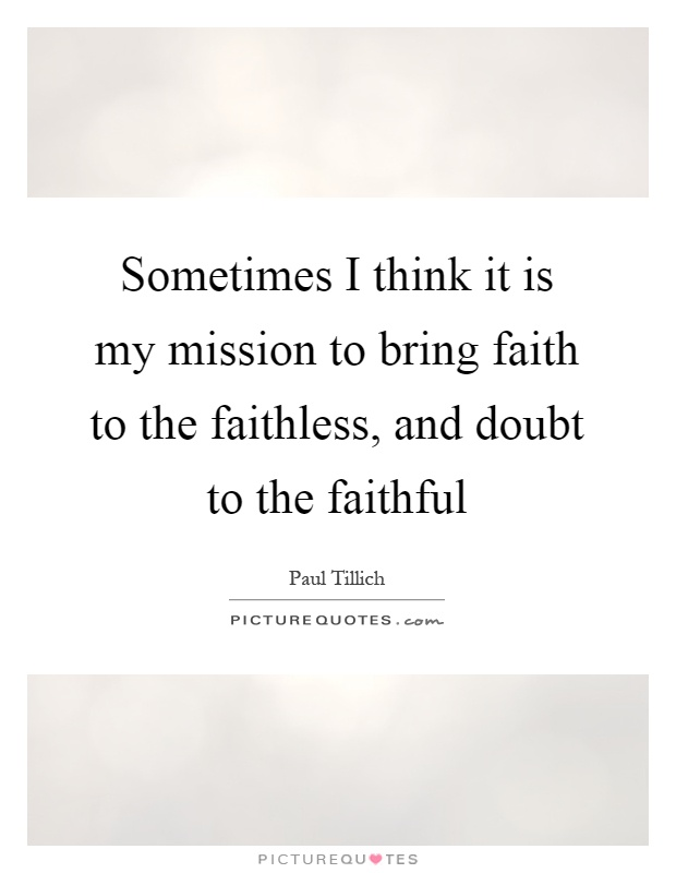 Sometimes I think it is my mission to bring faith to the faithless, and doubt to the faithful Picture Quote #1