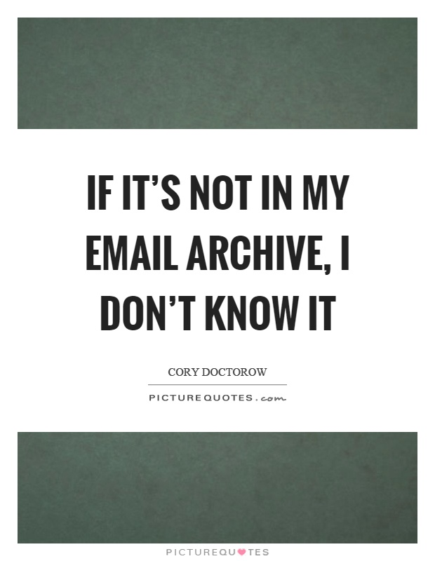 If it's not in my email archive, I don't know it Picture Quote #1