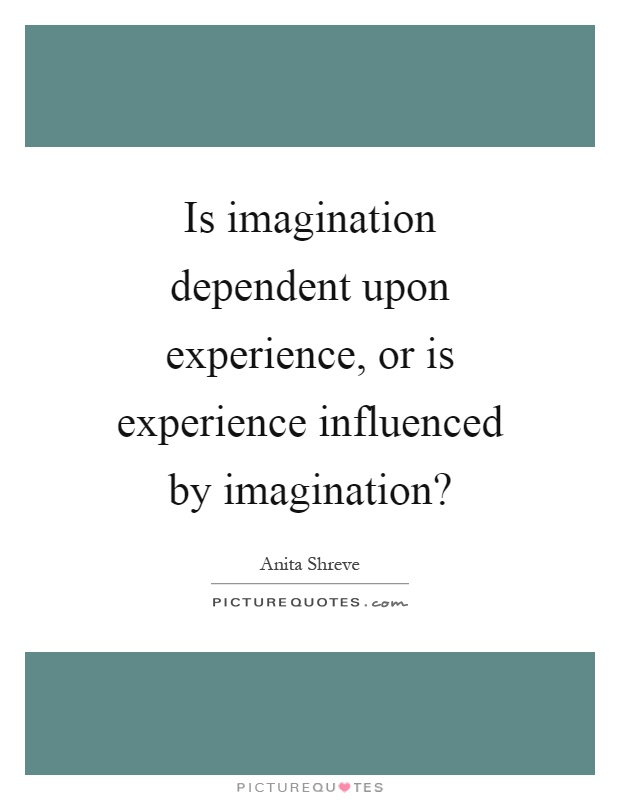 Is imagination dependent upon experience, or is experience influenced by imagination? Picture Quote #1