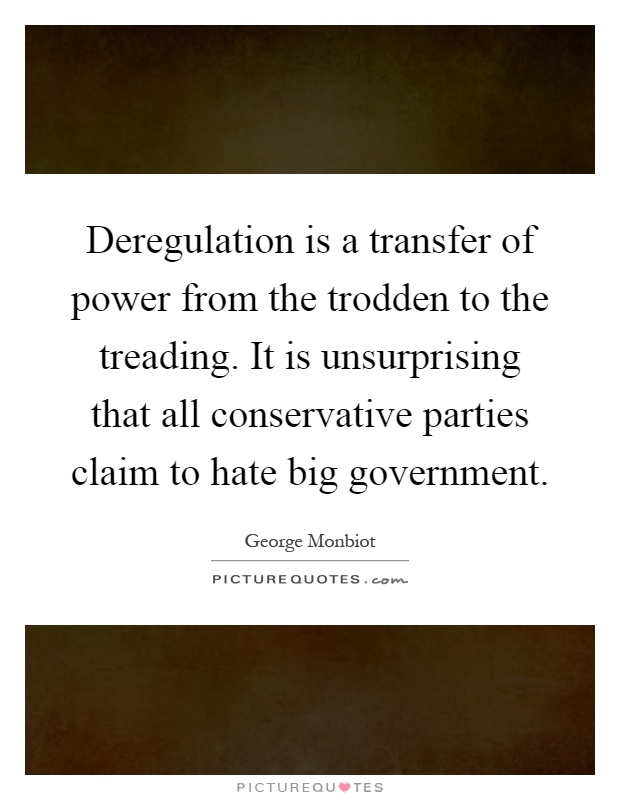 Deregulation is a transfer of power from the trodden to the treading. It is unsurprising that all conservative parties claim to hate big government Picture Quote #1