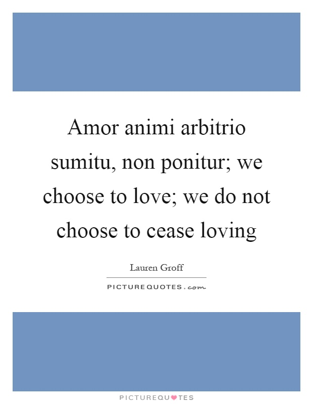 Amor animi arbitrio sumitu, non ponitur; we choose to love; we do not choose to cease loving Picture Quote #1