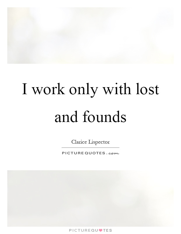I work only with lost and founds Picture Quote #1