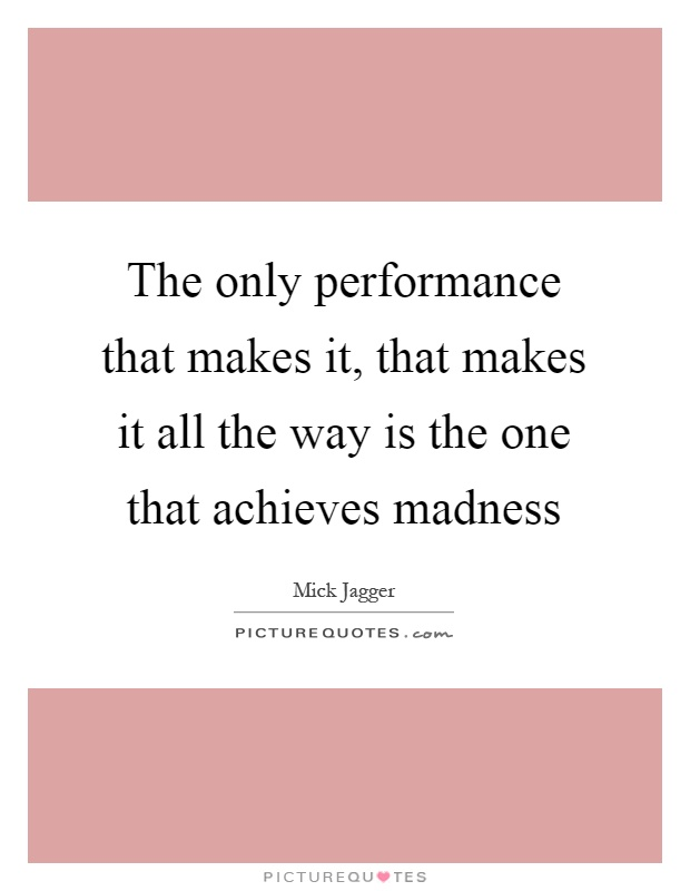 The only performance that makes it, that makes it all the way is the one that achieves madness Picture Quote #1