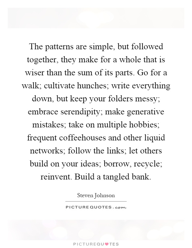 The patterns are simple, but followed together, they make for a whole that is wiser than the sum of its parts. Go for a walk; cultivate hunches; write everything down, but keep your folders messy; embrace serendipity; make generative mistakes; take on multiple hobbies; frequent coffeehouses and other liquid networks; follow the links; let others build on your ideas; borrow, recycle; reinvent. Build a tangled bank Picture Quote #1