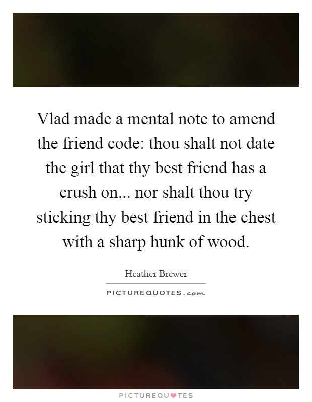 Vlad made a mental note to amend the friend code: thou shalt not date the girl that thy best friend has a crush on... nor shalt thou try sticking thy best friend in the chest with a sharp hunk of wood Picture Quote #1