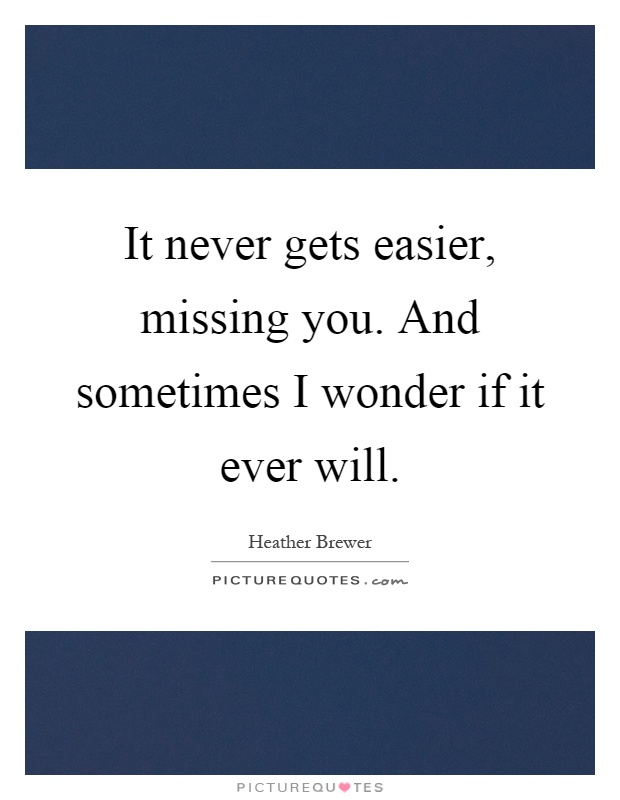 It never gets easier, missing you. And sometimes I wonder if it ever will Picture Quote #1