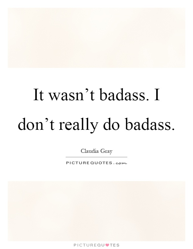 It wasn't badass. I don't really do badass Picture Quote #1