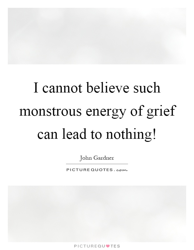 I cannot believe such monstrous energy of grief can lead to nothing! Picture Quote #1