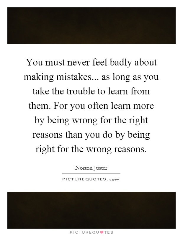 You must never feel badly about making mistakes... as long as you take the trouble to learn from them. For you often learn more by being wrong for the right reasons than you do by being right for the wrong reasons Picture Quote #1