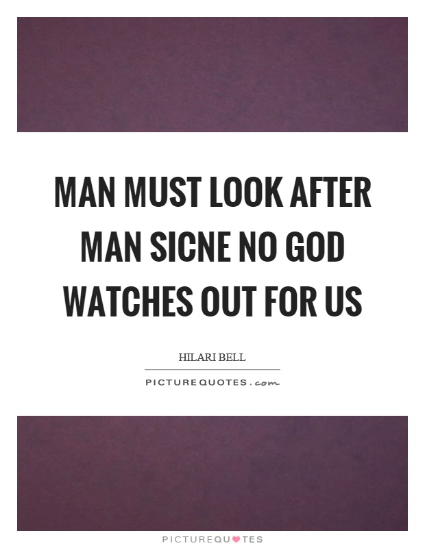 Man must look after man sicne no God watches out for us Picture Quote #1