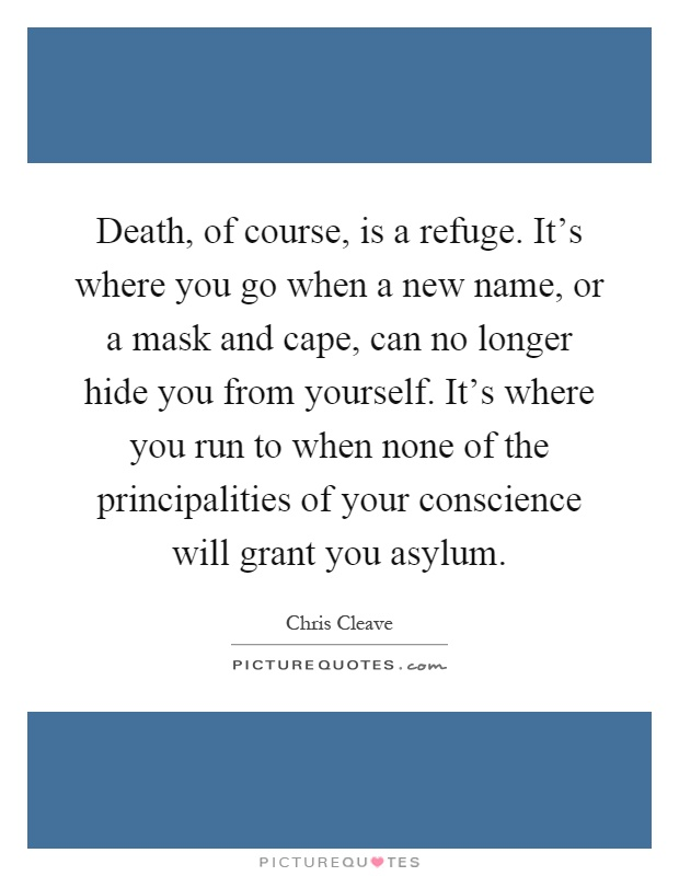 Death, of course, is a refuge. It's where you go when a new name, or a mask and cape, can no longer hide you from yourself. It's where you run to when none of the principalities of your conscience will grant you asylum Picture Quote #1