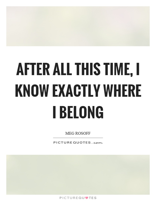 After all this time, I know exactly where I belong Picture Quote #1