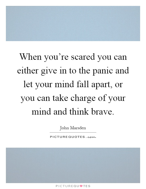 When you're scared you can either give in to the panic and let your mind fall apart, or you can take charge of your mind and think brave Picture Quote #1
