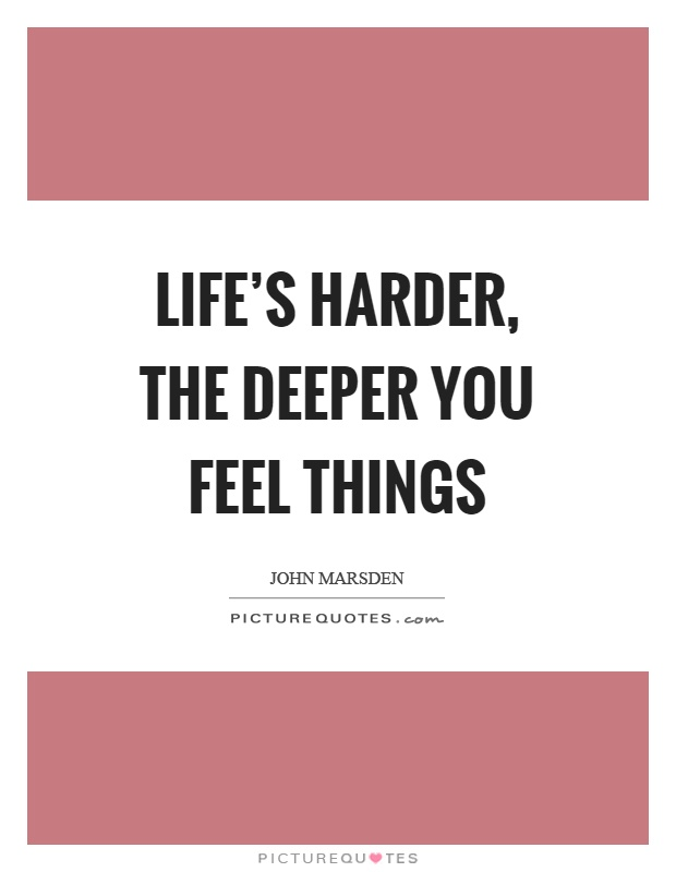 Life's harder, the deeper you feel things Picture Quote #1