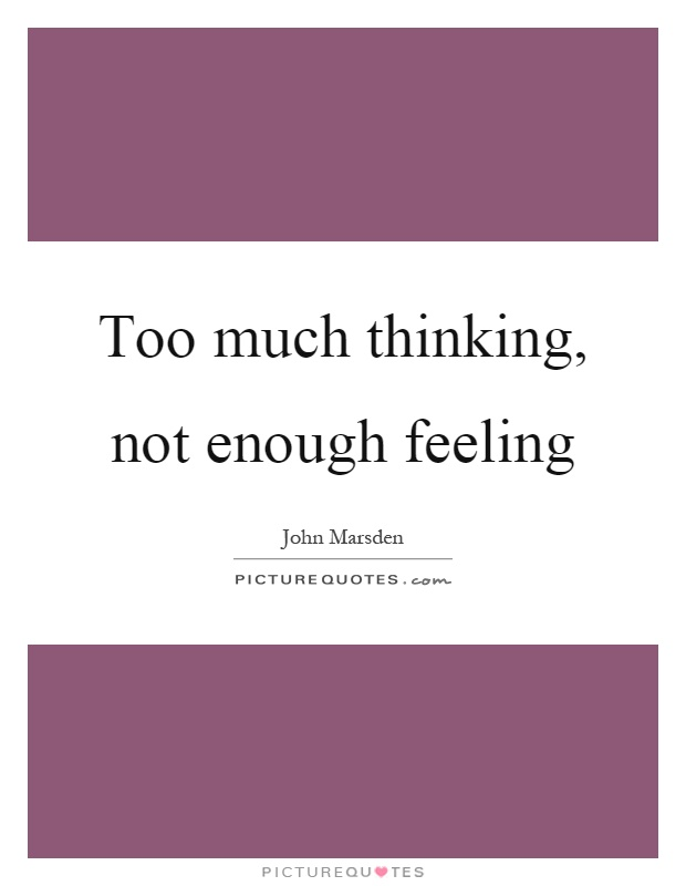 Too much thinking, not enough feeling Picture Quote #1