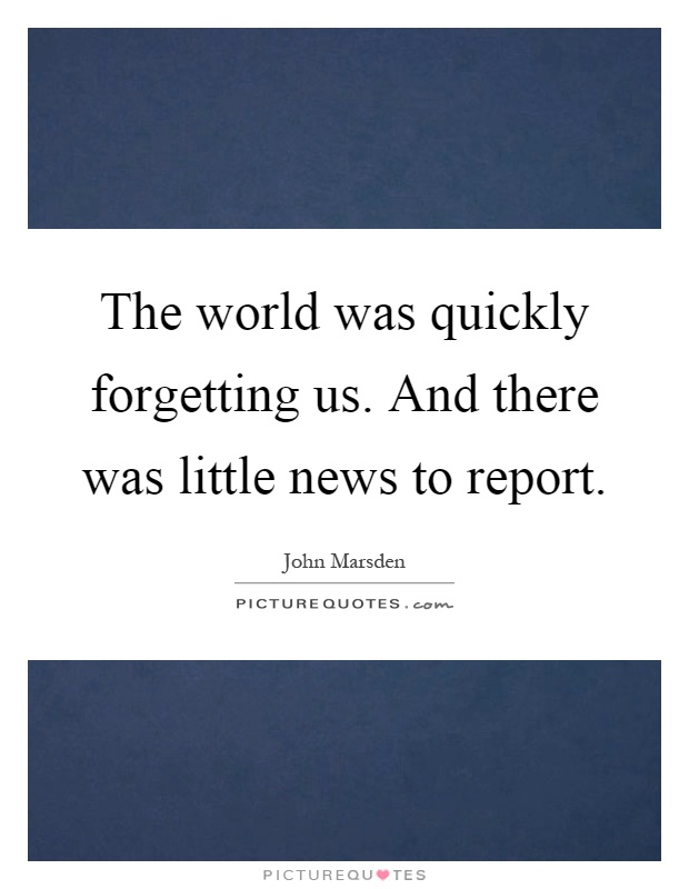 The world was quickly forgetting us. And there was little news to report Picture Quote #1