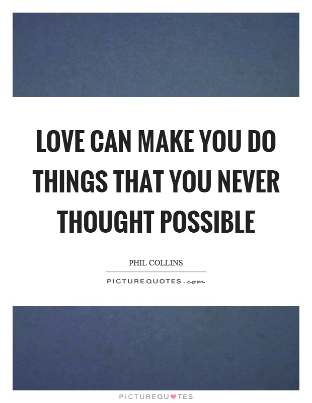 Love can make you do things that you never thought possible Picture Quote #1