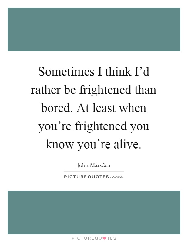 Sometimes I think I'd rather be frightened than bored. At least when you're frightened you know you're alive Picture Quote #1