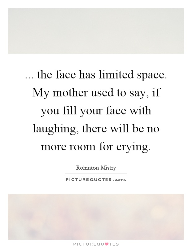 ... the face has limited space. My mother used to say, if you fill your face with laughing, there will be no more room for crying Picture Quote #1