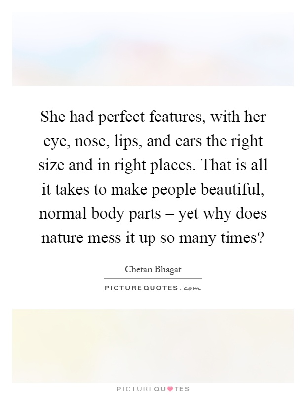 She had perfect features, with her eye, nose, lips, and ears the right size and in right places. That is all it takes to make people beautiful, normal body parts – yet why does nature mess it up so many times? Picture Quote #1