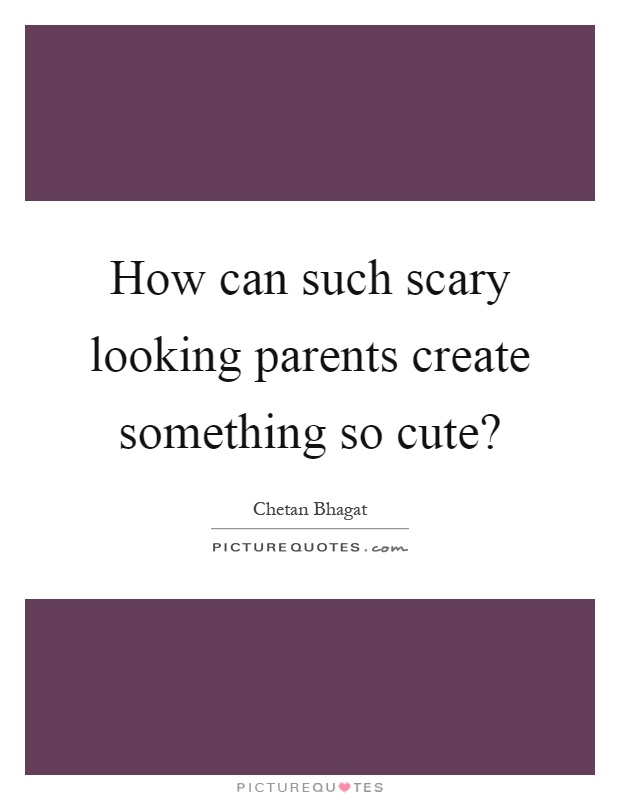 How can such scary looking parents create something so cute? Picture Quote #1