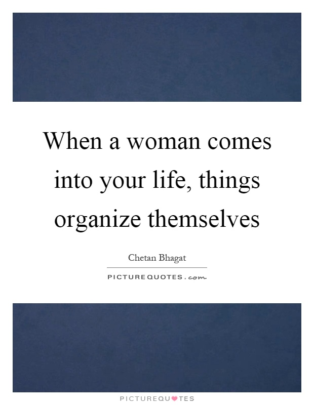 When a woman comes into your life, things organize themselves Picture Quote #1