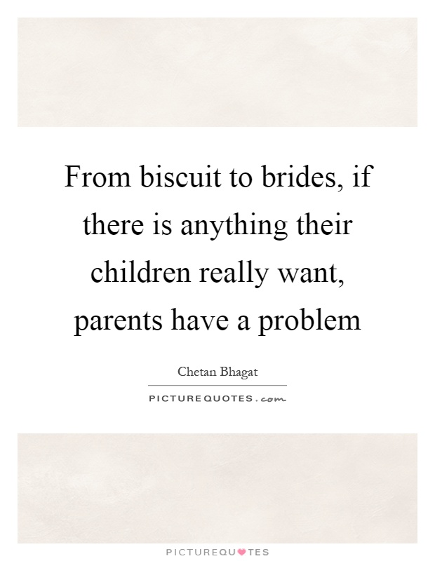 From biscuit to brides, if there is anything their children really want, parents have a problem Picture Quote #1