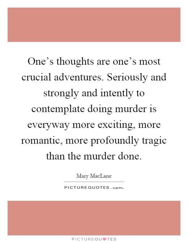 One's thoughts are one's most crucial adventures. Seriously and strongly and intently to contemplate doing murder is everyway more exciting, more romantic, more profoundly tragic than the murder done Picture Quote #1