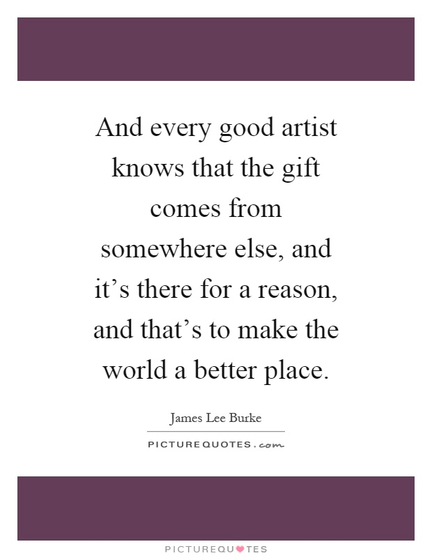 And every good artist knows that the gift comes from somewhere else, and it's there for a reason, and that's to make the world a better place Picture Quote #1