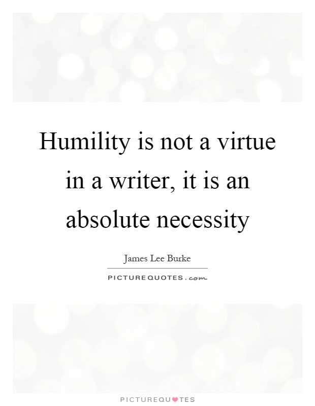 Humility is not a virtue in a writer, it is an absolute necessity Picture Quote #1