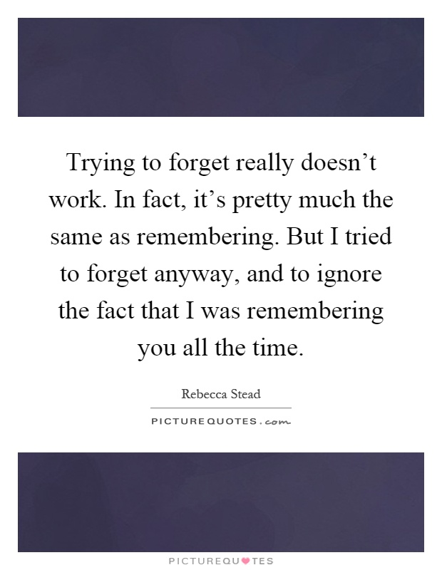 Trying to forget really doesn't work. In fact, it's pretty much the same as remembering. But I tried to forget anyway, and to ignore the fact that I was remembering you all the time Picture Quote #1