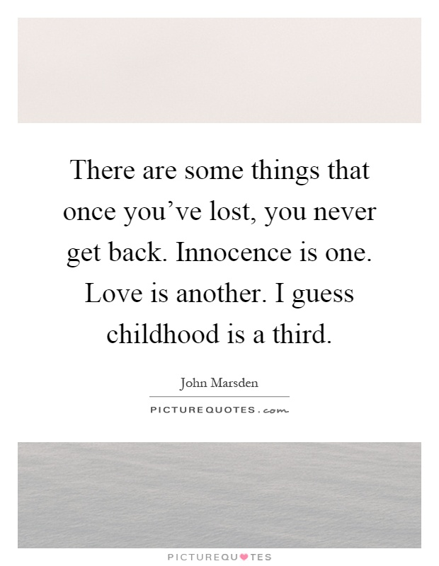 There are some things that once you've lost, you never get back. Innocence is one. Love is another. I guess childhood is a third Picture Quote #1