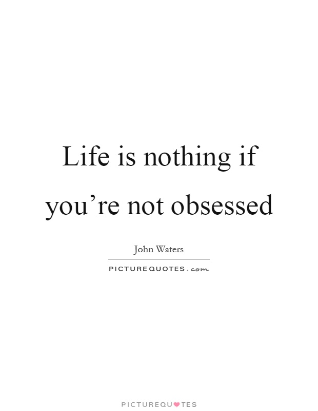 Life is nothing if you're not obsessed Picture Quote #1