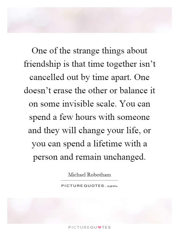 One of the strange things about friendship is that time ...