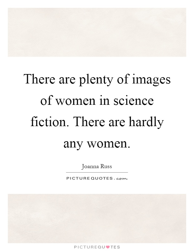 There are plenty of images of women in science fiction. There are hardly any women Picture Quote #1