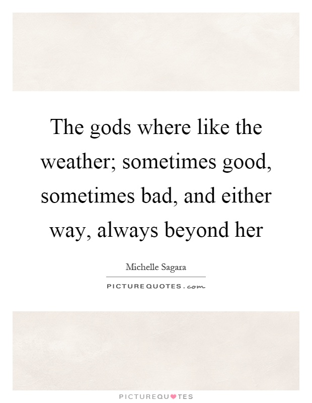 The gods where like the weather; sometimes good, sometimes bad, and either way, always beyond her Picture Quote #1