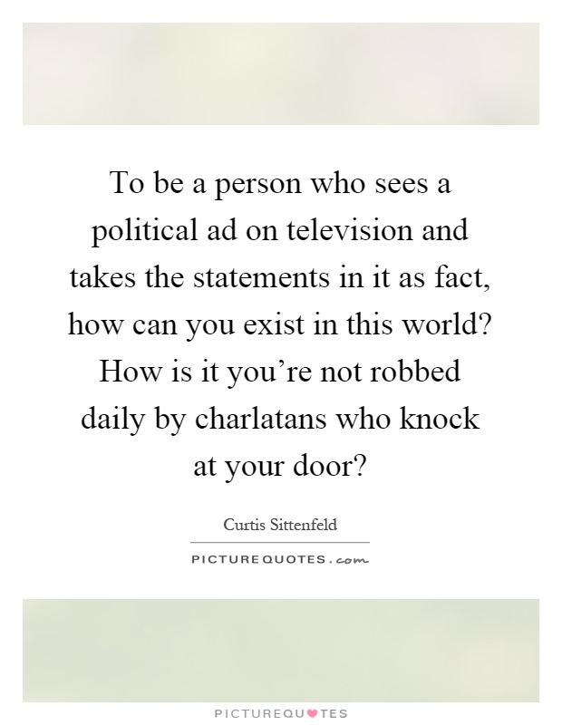 To be a person who sees a political ad on television and takes the statements in it as fact, how can you exist in this world? How is it you're not robbed daily by charlatans who knock at your door? Picture Quote #1