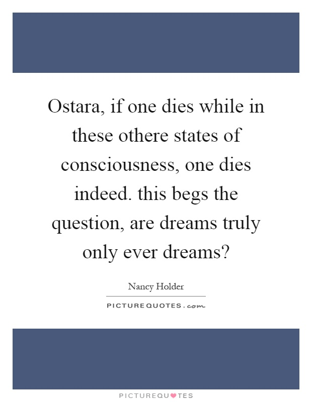 Ostara, if one dies while in these othere states of consciousness, one dies indeed. this begs the question, are dreams truly only ever dreams? Picture Quote #1
