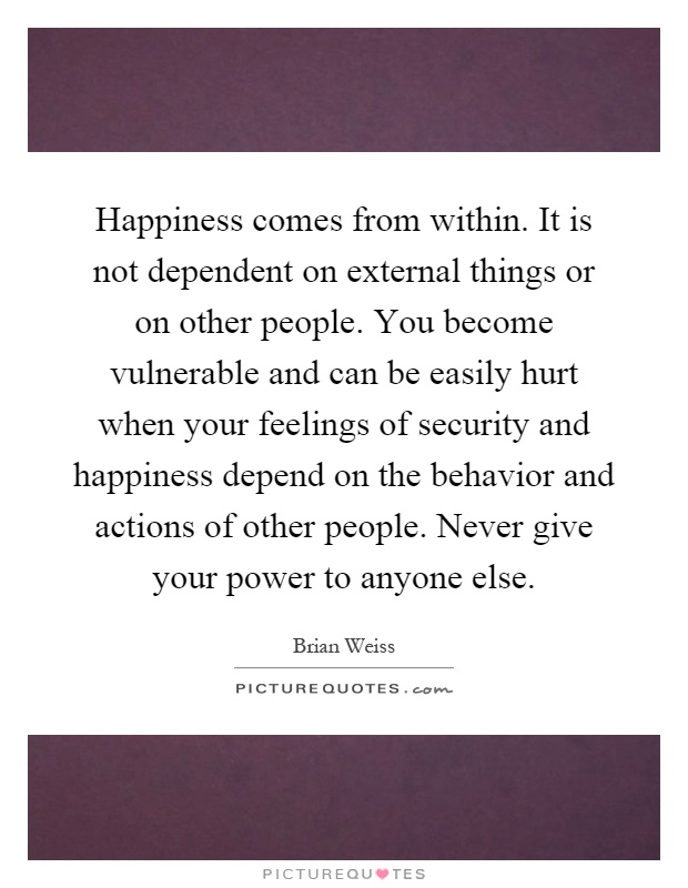 Happiness comes from within. It is not dependent on external things or on other people. You become vulnerable and can be easily hurt when your feelings of security and happiness depend on the behavior and actions of other people. Never give your power to anyone else Picture Quote #1
