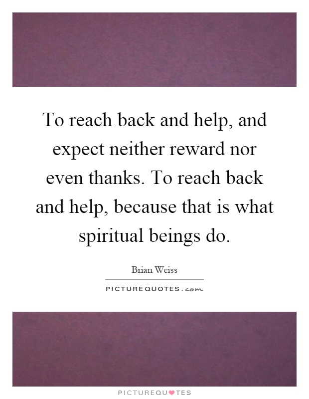 To reach back and help, and expect neither reward nor even thanks. To reach back and help, because that is what spiritual beings do Picture Quote #1