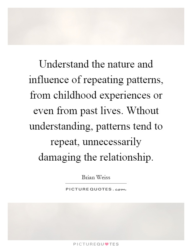 Understand the nature and influence of repeating patterns, from childhood experiences or even from past lives. Wthout understanding, patterns tend to repeat, unnecessarily damaging the relationship Picture Quote #1