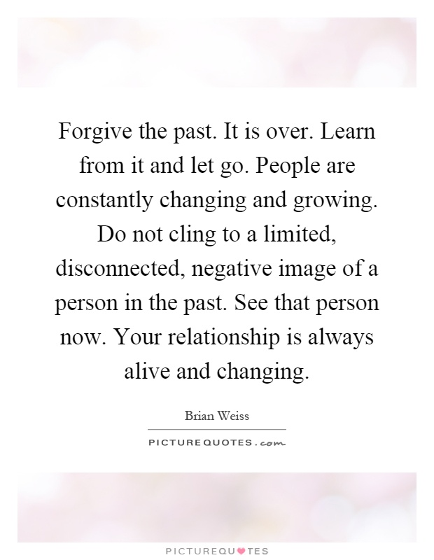 Forgive the past. It is over. Learn from it and let go. People are constantly changing and growing. Do not cling to a limited, disconnected, negative image of a person in the past. See that person now. Your relationship is always alive and changing Picture Quote #1