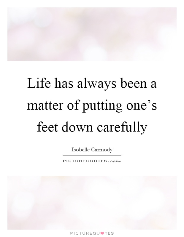 Life has always been a matter of putting one's feet down carefully Picture Quote #1