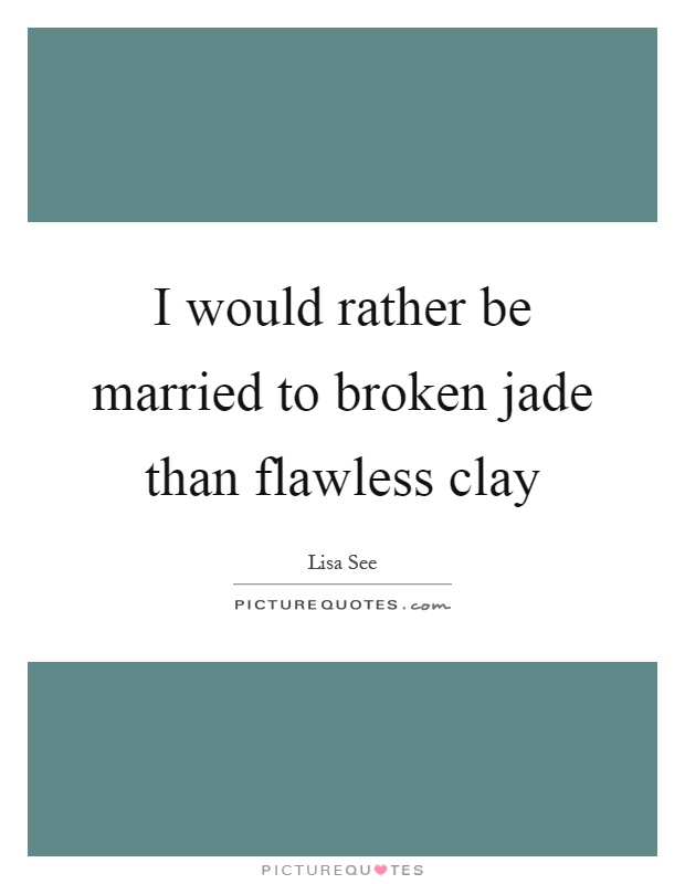 I would rather be married to broken jade than flawless clay Picture Quote #1